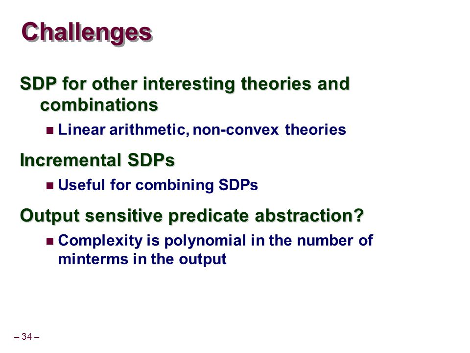 – 34 – Challenges SDP for other interesting theories and combinations Linear arithmetic, non-convex theories Incremental SDPs Useful for combining SDPs Output sensitive predicate abstraction.