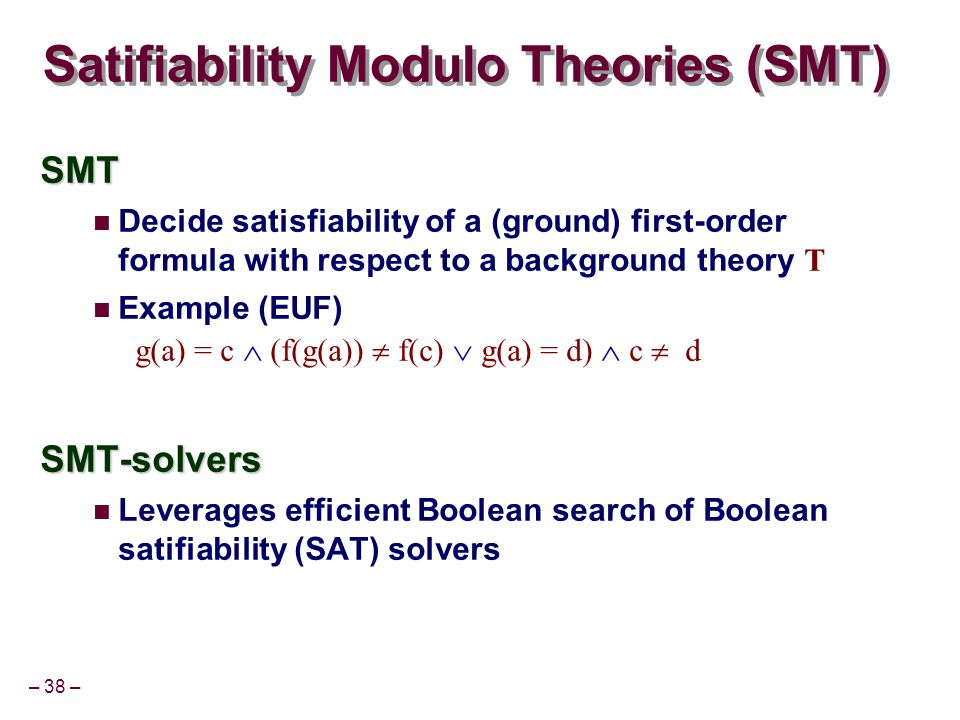 – 38 – Satifiability Modulo Theories (SMT) SMT Decide satisfiability of a (ground) first-order formula with respect to a background theory T Example (EUF) g(a) = c  (f(g(a))  f(c)  g(a) = d)  c  dSMT-solvers Leverages efficient Boolean search of Boolean satifiability (SAT) solvers