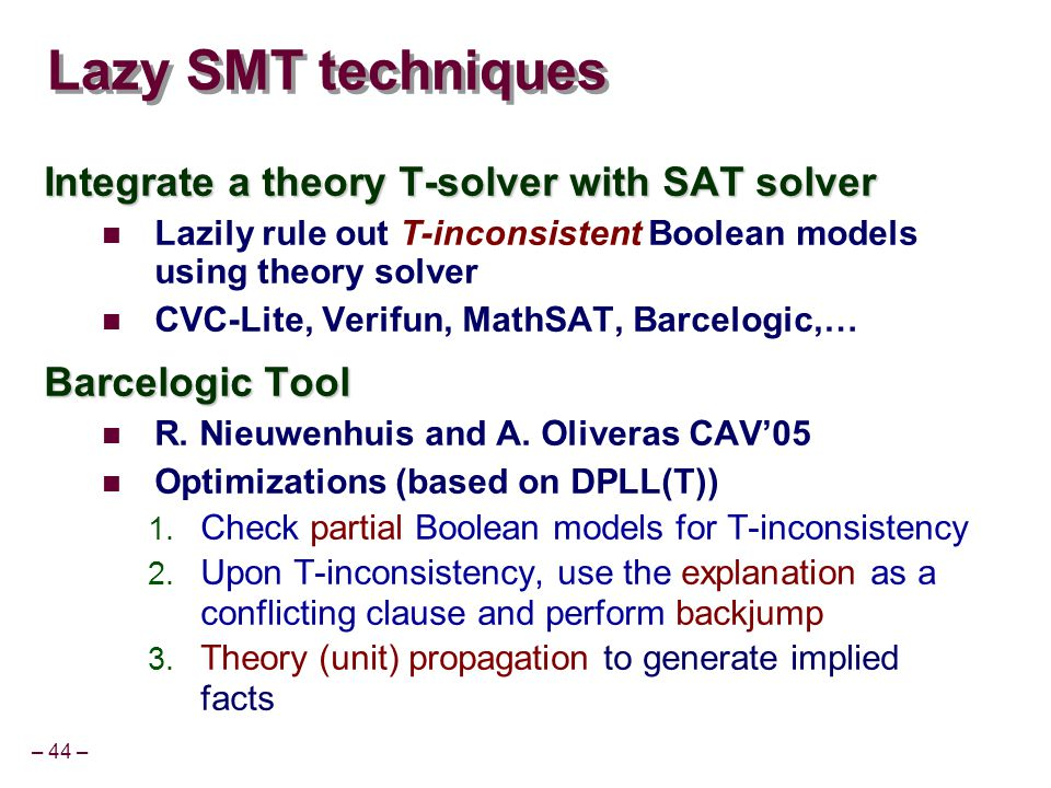 – 44 – Lazy SMT techniques Integrate a theory T-solver with SAT solver Lazily rule out T-inconsistent Boolean models using theory solver CVC-Lite, Verifun, MathSAT, Barcelogic,… Barcelogic Tool R.