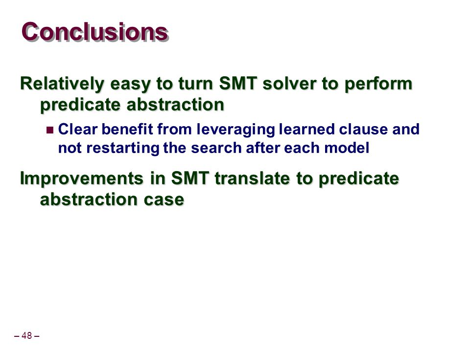 – 48 – Conclusions Relatively easy to turn SMT solver to perform predicate abstraction Clear benefit from leveraging learned clause and not restarting the search after each model Improvements in SMT translate to predicate abstraction case