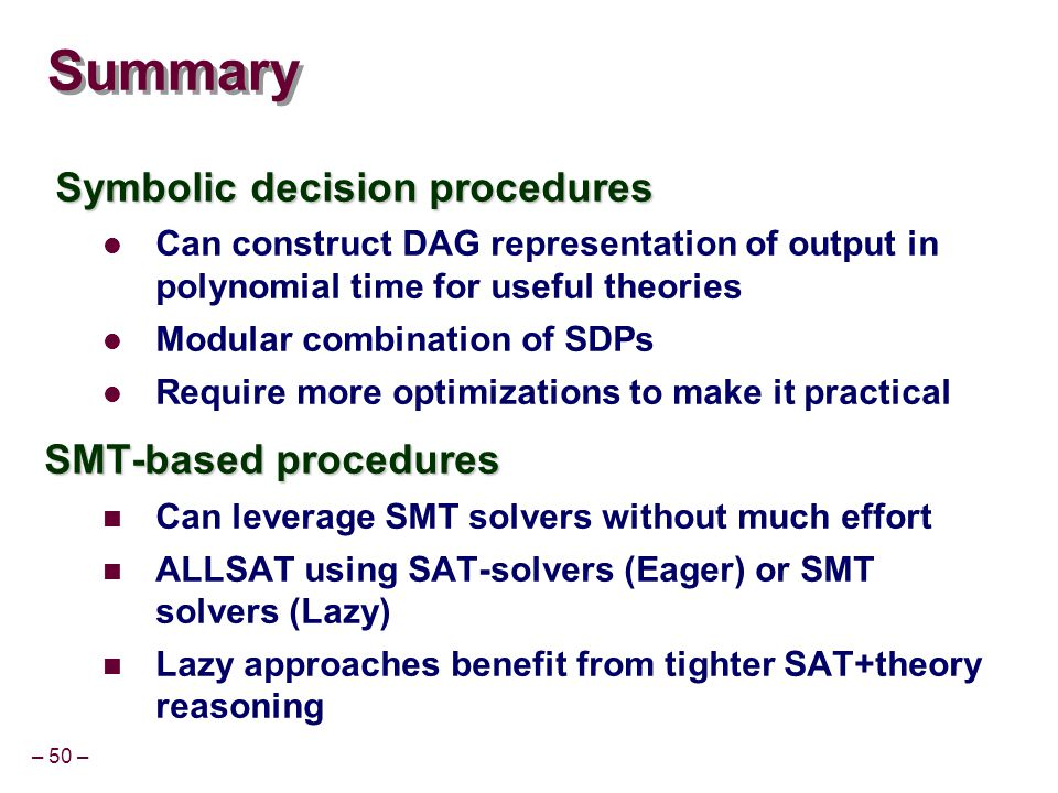– 50 – Summary Symbolic decision procedures Symbolic decision procedures Can construct DAG representation of output in polynomial time for useful theories Modular combination of SDPs Require more optimizations to make it practical SMT-based procedures Can leverage SMT solvers without much effort ALLSAT using SAT-solvers (Eager) or SMT solvers (Lazy) Lazy approaches benefit from tighter SAT+theory reasoning