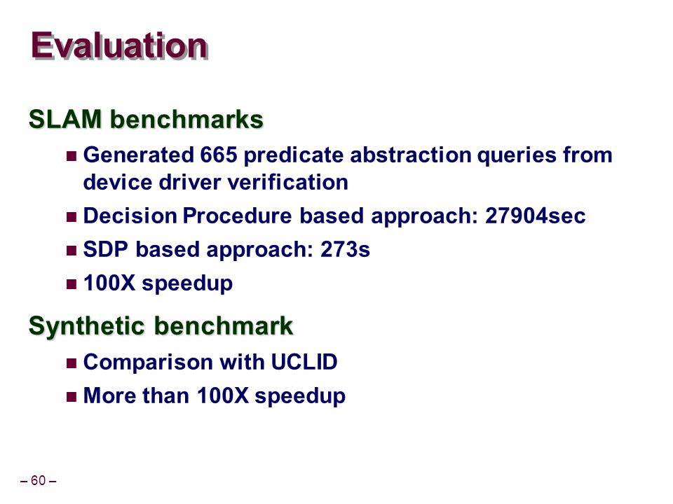 – 60 – Evaluation SLAM benchmarks Generated 665 predicate abstraction queries from device driver verification Decision Procedure based approach: 27904sec SDP based approach: 273s 100X speedup Synthetic benchmark Comparison with UCLID More than 100X speedup