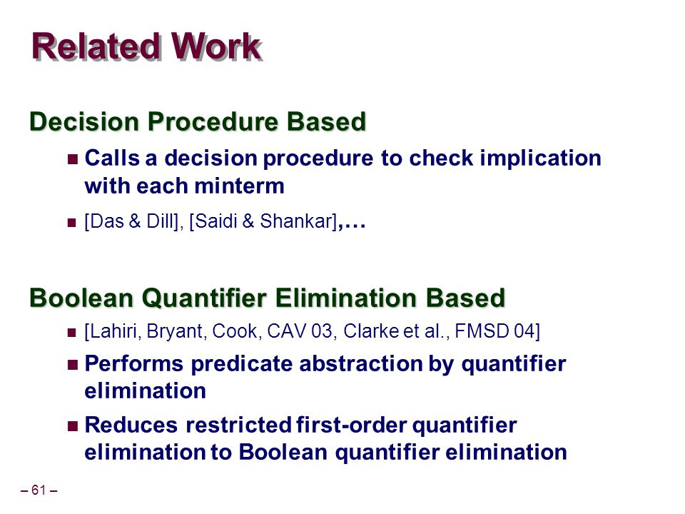 – 61 – Related Work Decision Procedure Based Calls a decision procedure to check implication with each minterm [Das & Dill], [Saidi & Shankar],… Boolean Quantifier Elimination Based [Lahiri, Bryant, Cook, CAV 03, Clarke et al., FMSD 04] Performs predicate abstraction by quantifier elimination Reduces restricted first-order quantifier elimination to Boolean quantifier elimination
