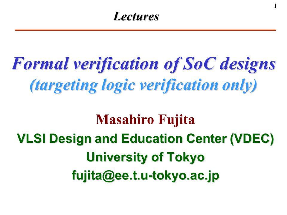 1 Formal verification of SoC designs (targeting logic verification only) Masahiro Fujita VLSI Design and Education Center (VDEC) University of Tokyo f