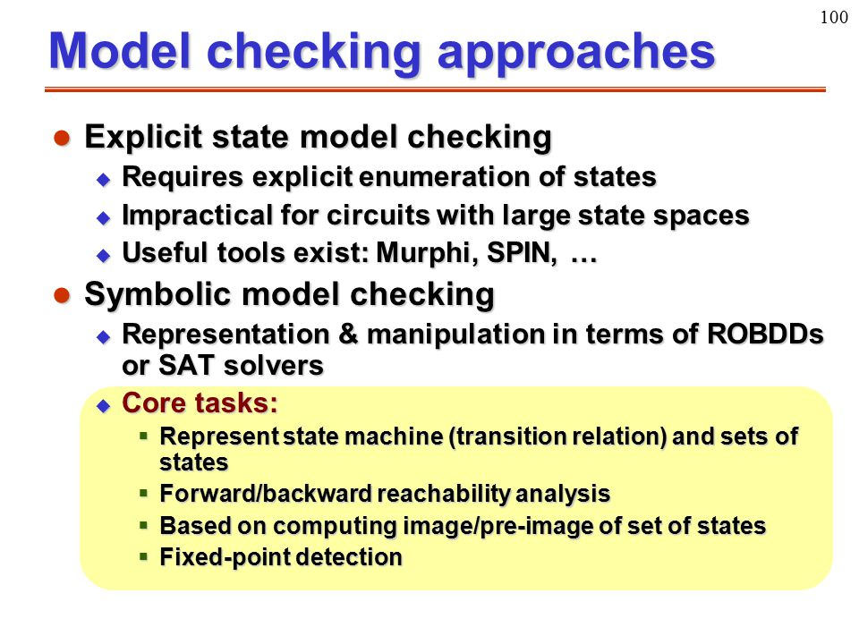 100 Model checking approaches l Explicit state model checking u Requires explicit enumeration of states u Impractical for circuits with large state sp