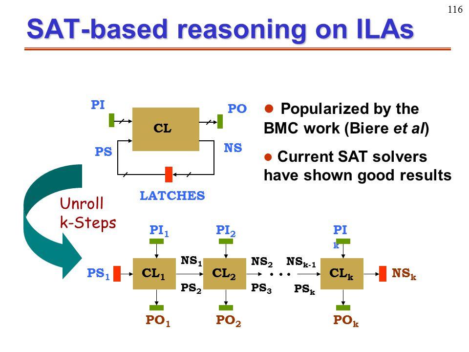 116 SAT-based reasoning on ILAs PI PO LATCHES NS PS CL CL 1 CL 2 CL k NS k PI 2 PO k PI 1 PI k PO 1 PO 2 PS 3 PS 2 PS k NS 1 NS 2 NS k-1 PS 1 Unroll k