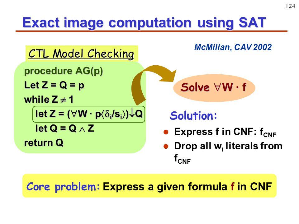 124 Exact image computation using SAT procedure AG(p) Let Z = Q = p while Z  1 let Z = (  W · p  i /s i  )  Q let Q = Q  Z return Q Solve  W ·