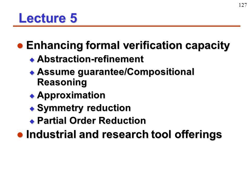 127 Lecture 5 l Enhancing formal verification capacity u Abstraction-refinement u Assume guarantee/Compositional Reasoning u Approximation u Symmetry