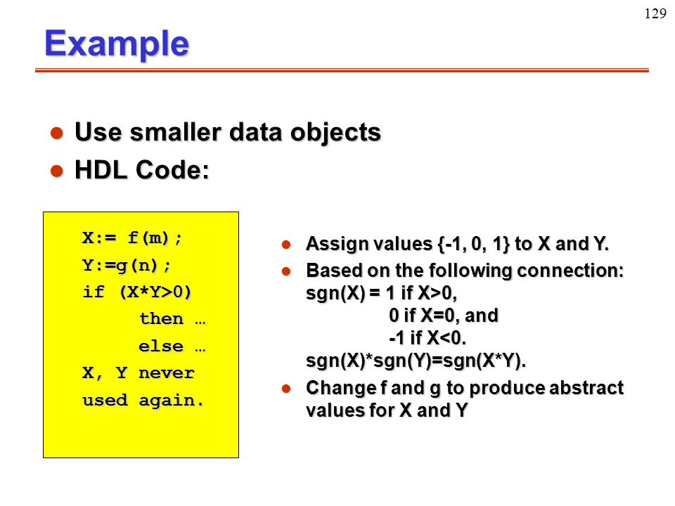 129Example l Use smaller data objects l HDL Code: X:= f(m); Y:=g(n); if (X*Y>0) then … then … else … else … X, Y never used again. l Assign values {-1