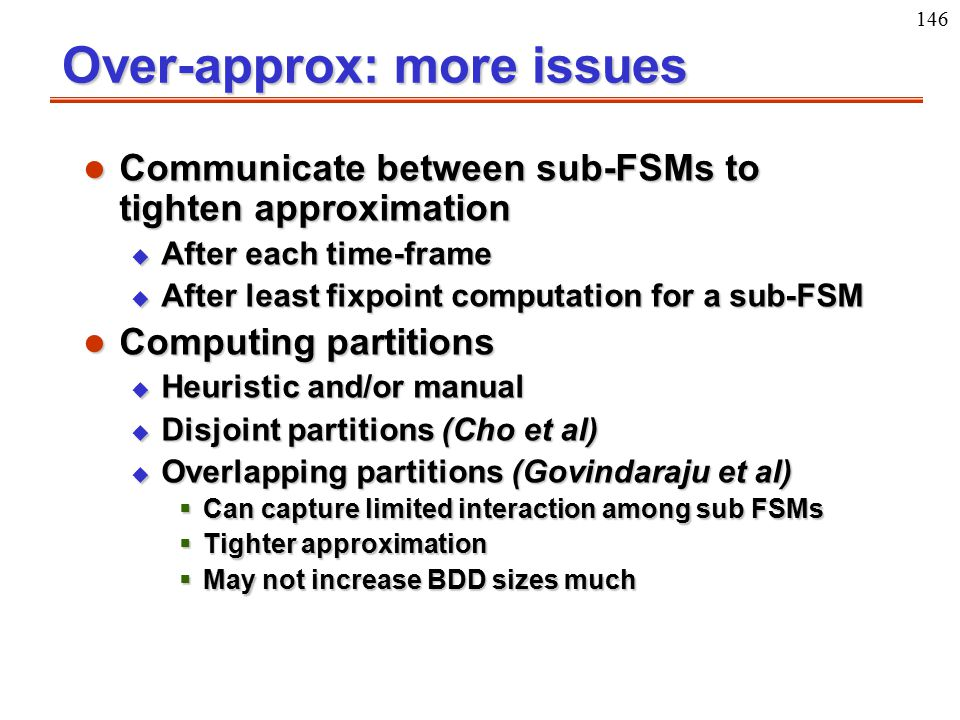 146 Over-approx: more issues l Communicate between sub-FSMs to tighten approximation u After each time-frame u After least fixpoint computation for a