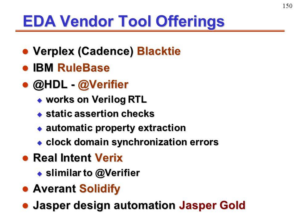 150 EDA Vendor Tool Offerings l Verplex (Cadence) Blacktie l IBM RuleBase l @HDL - @Verifier u works on Verilog RTL u static assertion checks u automa