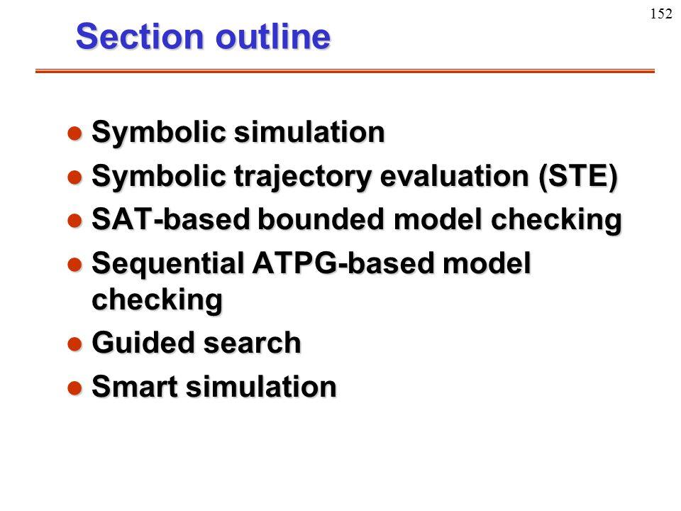 152 Section outline l Symbolic simulation l Symbolic trajectory evaluation (STE) l SAT-based bounded model checking l Sequential ATPG-based model chec