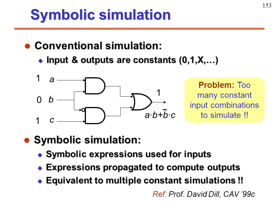 153 Symbolic simulation l Symbolic simulation: u Symbolic expressions used for inputs u Expressions propagated to compute outputs u Equivalent to mult