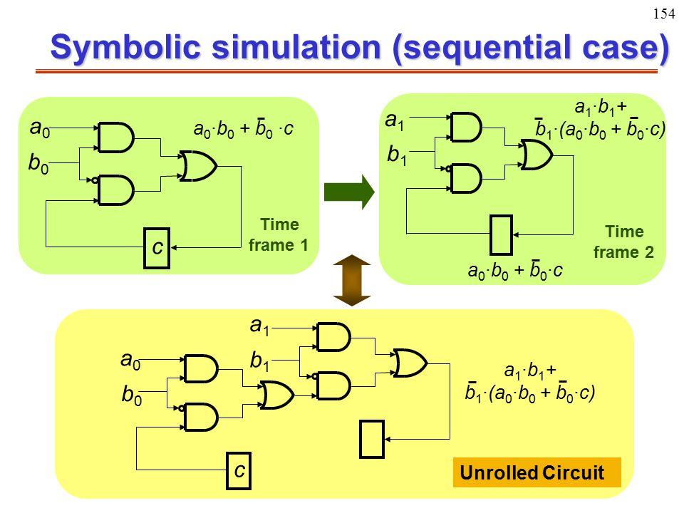 154 Symbolic simulation (sequential case) a0a0 b0b0 c a 0 ·b 0 + b 0 ·c a1a1 b1b1 a 1 ·b 1 + b 1 ·(a 0 ·b 0 + b 0 ·c) a 0 ·b 0 + b 0 ·c a0a0 b0b0 a1a1
