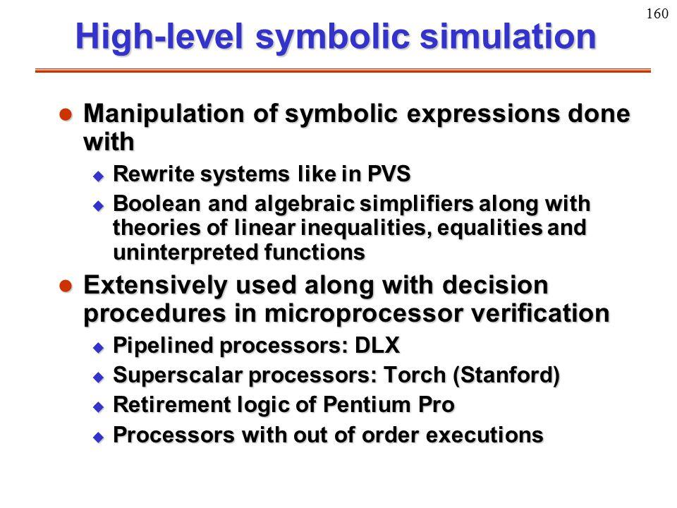 160 High-level symbolic simulation l Manipulation of symbolic expressions done with u Rewrite systems like in PVS u Boolean and algebraic simplifiers
