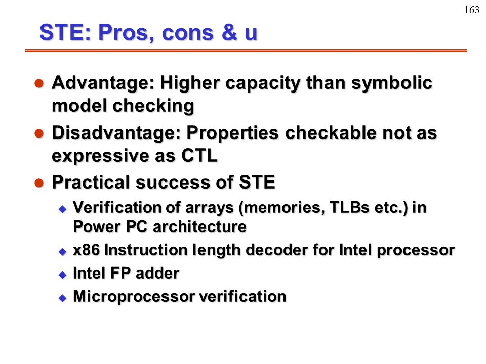 163 STE: Pros, cons & u l Advantage: Higher capacity than symbolic model checking l Disadvantage: Properties checkable not as expressive as CTL l Prac