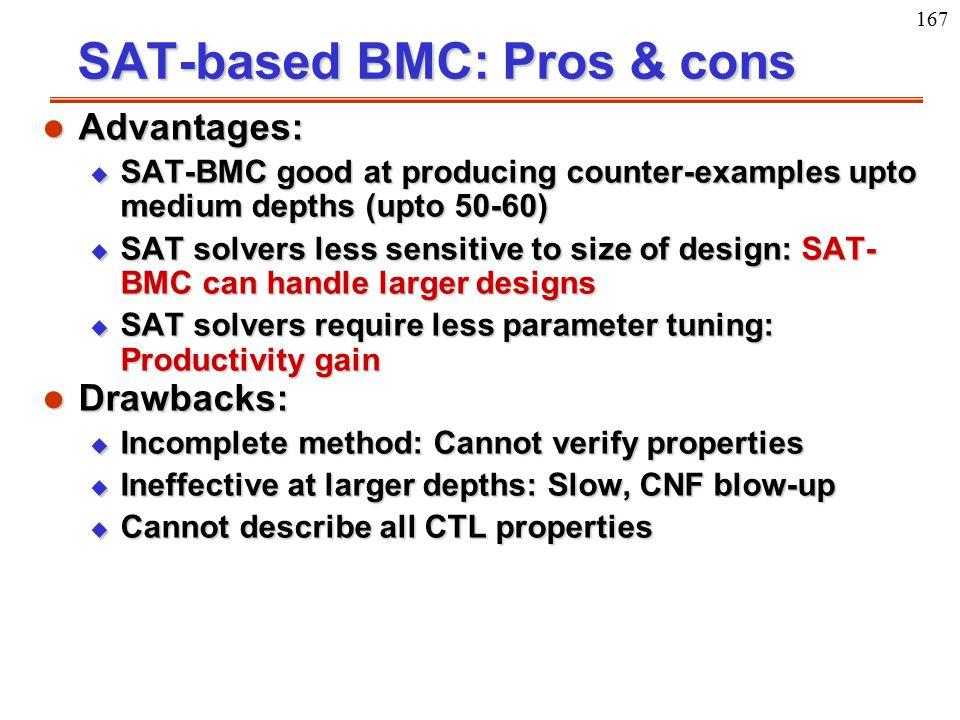 167 SAT-based BMC: Pros & cons l Advantages: u SAT-BMC good at producing counter-examples upto medium depths (upto 50-60) u SAT solvers less sensitive