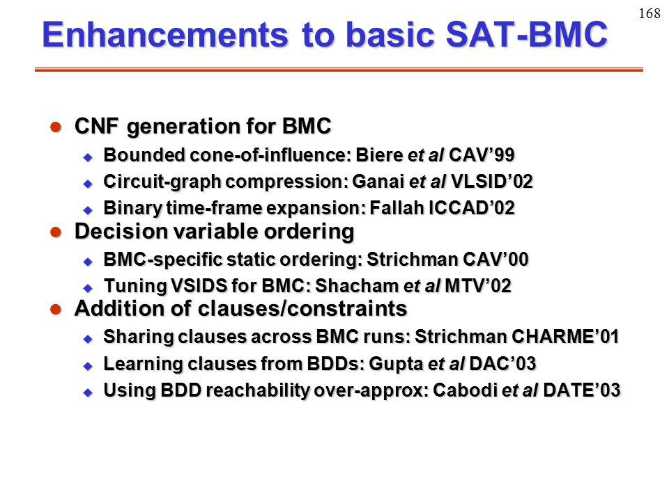 168 Enhancements to basic SAT-BMC l CNF generation for BMC u Bounded cone-of-influence: Biere et al CAV'99 u Circuit-graph compression: Ganai et al VL