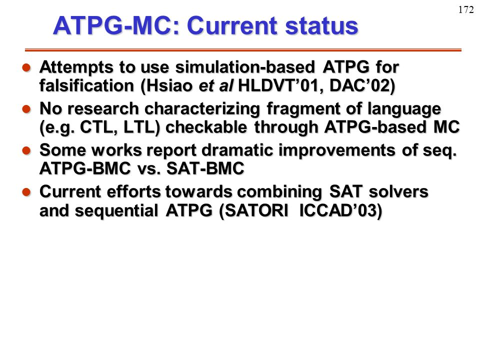 172 ATPG-MC: Current status l Attempts to use simulation-based ATPG for falsification (Hsiao et al HLDVT'01, DAC'02) l No research characterizing frag