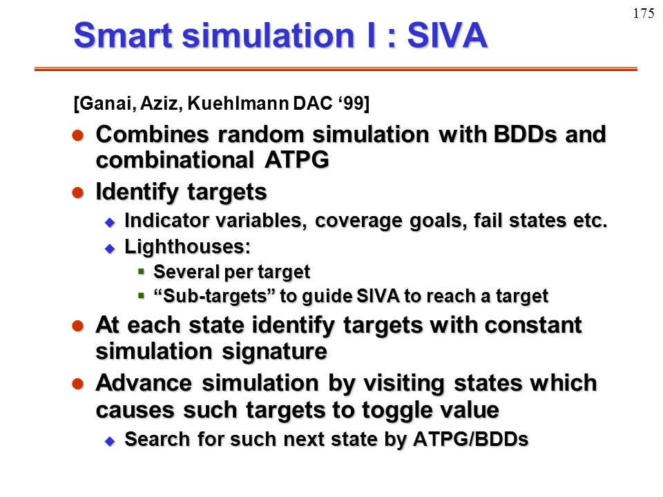 175 Smart simulation I : SIVA l Combines random simulation with BDDs and combinational ATPG l Identify targets u Indicator variables, coverage goals,