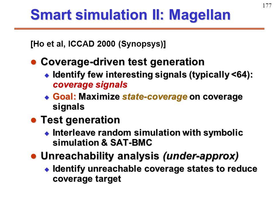 177 Smart simulation II: Magellan l Coverage-driven test generation u Identify few interesting signals (typically <64): coverage signals u Goal: Maxim