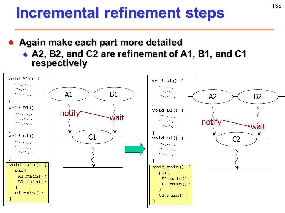 188 Incremental refinement steps A2B2 void A1() { } void B1() { } void main() { par{ A1.main(); B1.main(); } C1.main(); } void C1() { } C2 l Again mak