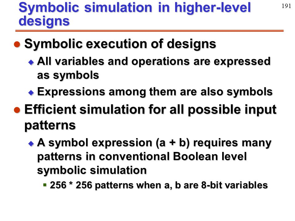 191 Symbolic simulation in higher-level designs l Symbolic execution of designs u All variables and operations are expressed as symbols u Expressions