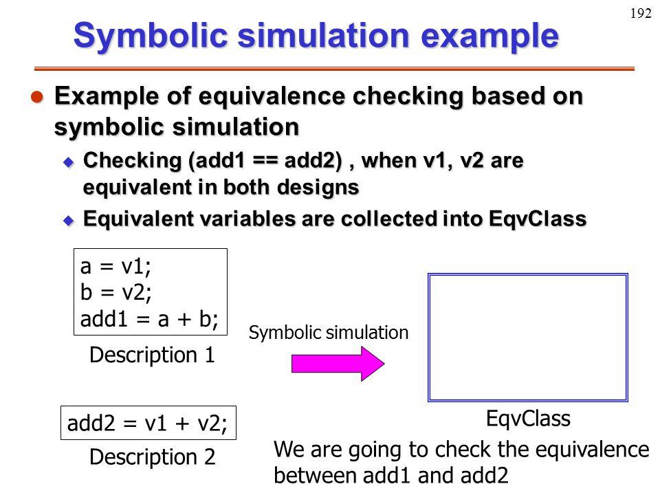 192 a = v1; b = v2; add1 = a + b; Description 1 add2 = v1 + v2; Description 2 EqvClass Symbolic simulation We are going to check the equivalence betwe