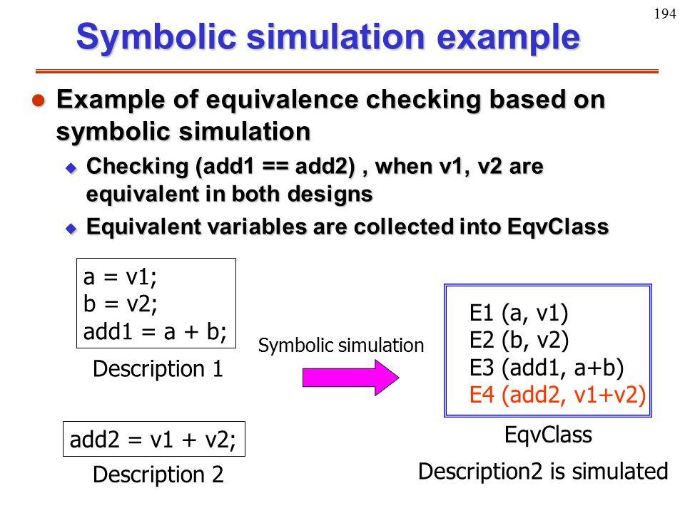 194 a = v1; b = v2; add1 = a + b; Description 1 add2 = v1 + v2; Description 2 EqvClass Symbolic simulation E1 (a, v1) E2 (b, v2) E3 (add1, a+b) E4 (ad