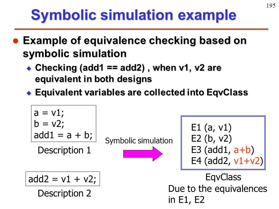 195 a = v1; b = v2; add1 = a + b; Description 1 add2 = v1 + v2; Description 2 EqvClass Symbolic simulation E1 (a, v1) E2 (b, v2) E3 (add1, a+b) E4 (ad