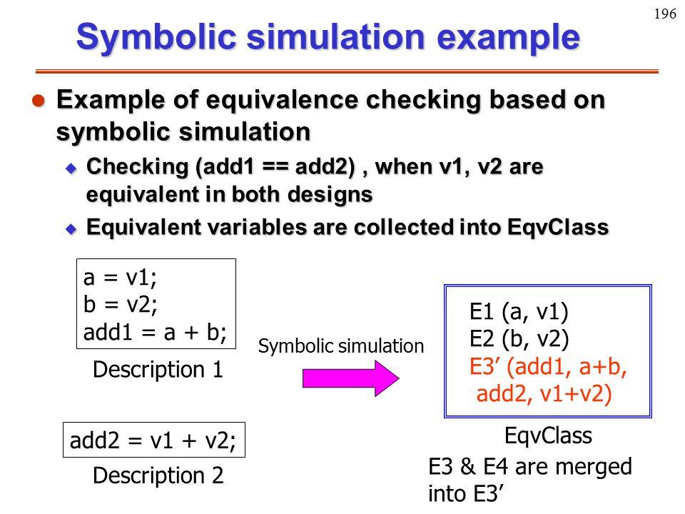 196 a = v1; b = v2; add1 = a + b; Description 1 add2 = v1 + v2; Description 2 EqvClass Symbolic simulation E1 (a, v1) E2 (b, v2) E3' (add1, a+b, add2,