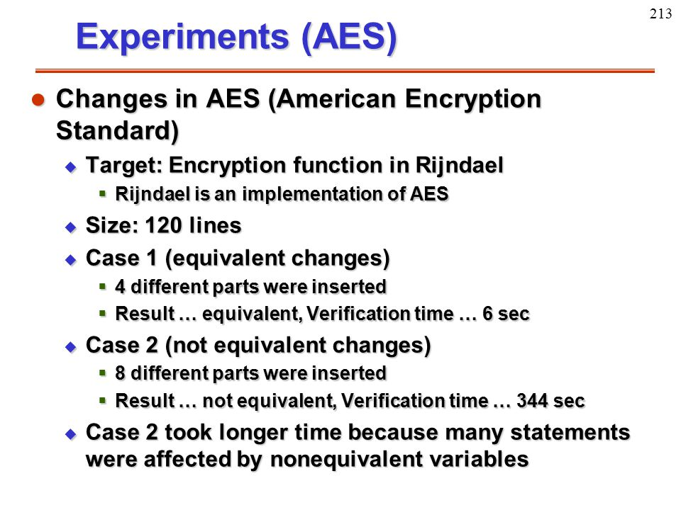 213 Experiments (AES) l Changes in AES (American Encryption Standard) u Target: Encryption function in Rijndael  Rijndael is an implementation of AES