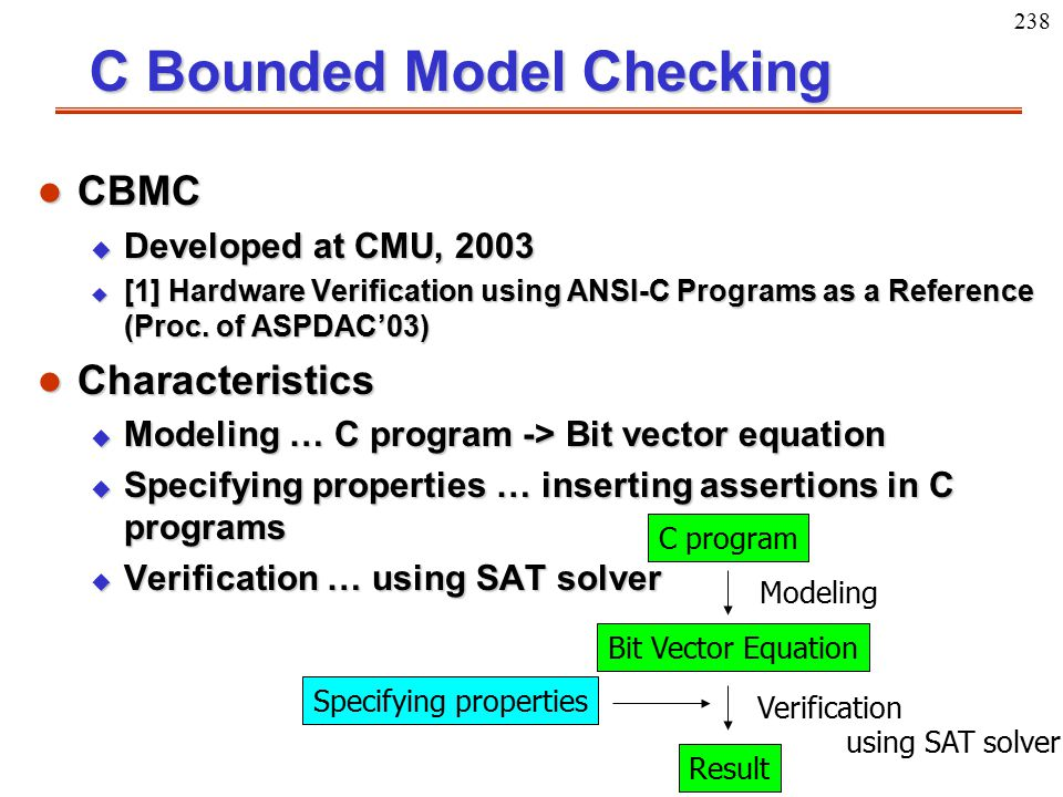238 C Bounded Model Checking l CBMC u Developed at CMU, 2003 u [1] Hardware Verification using ANSI-C Programs as a Reference (Proc. of ASPDAC'03) l C
