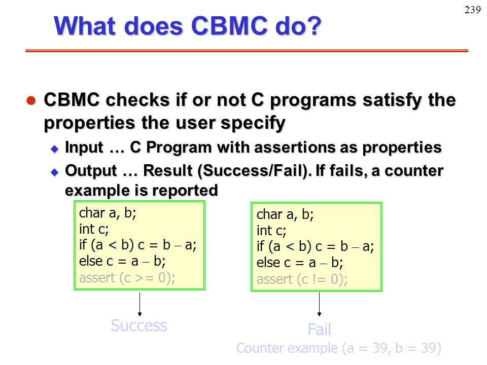 239 What does CBMC do? l CBMC checks if or not C programs satisfy the properties the user specify u Input … C Program with assertions as properties u