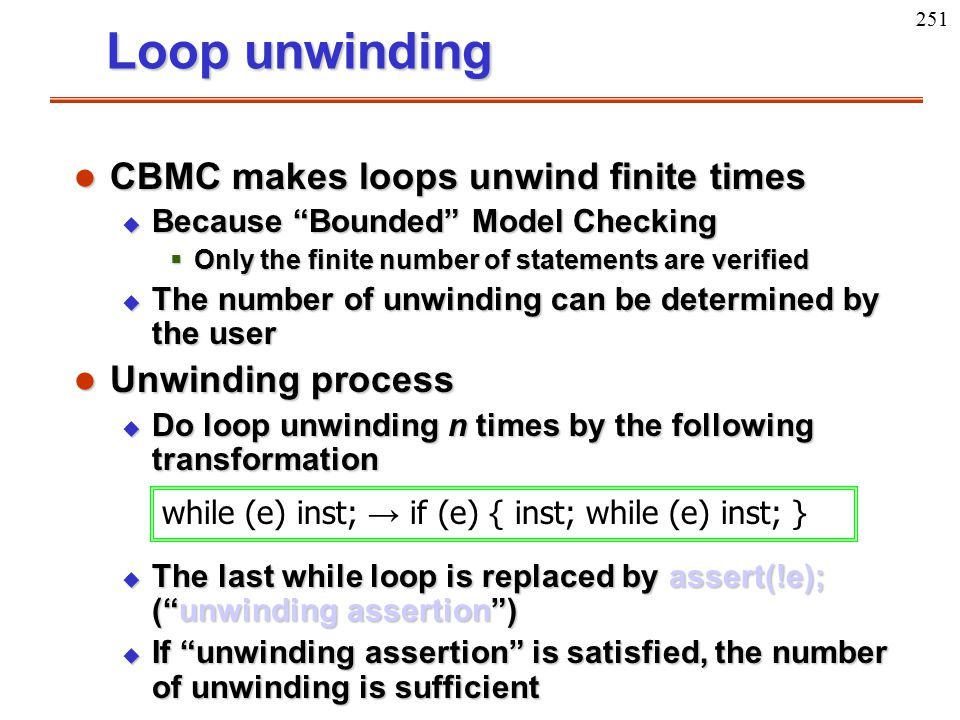 """251 Loop unwinding l CBMC makes loops unwind finite times u Because """"Bounded"""" Model Checking  Only the finite number of statements are verified u The"""