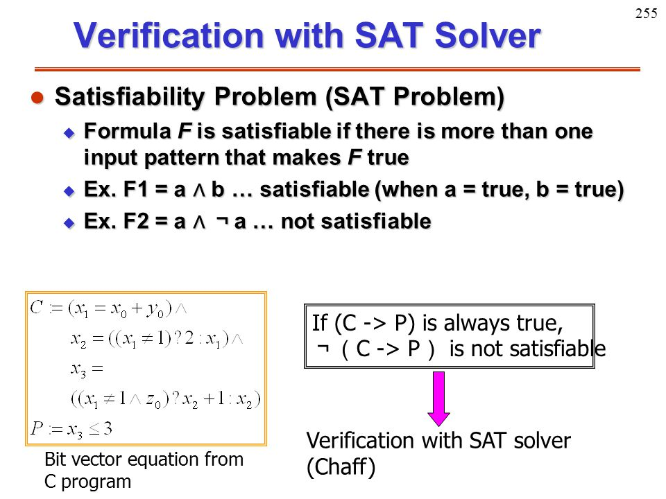 255 Verification with SAT Solver l Satisfiability Problem (SAT Problem) u Formula F is satisfiable if there is more than one input pattern that makes