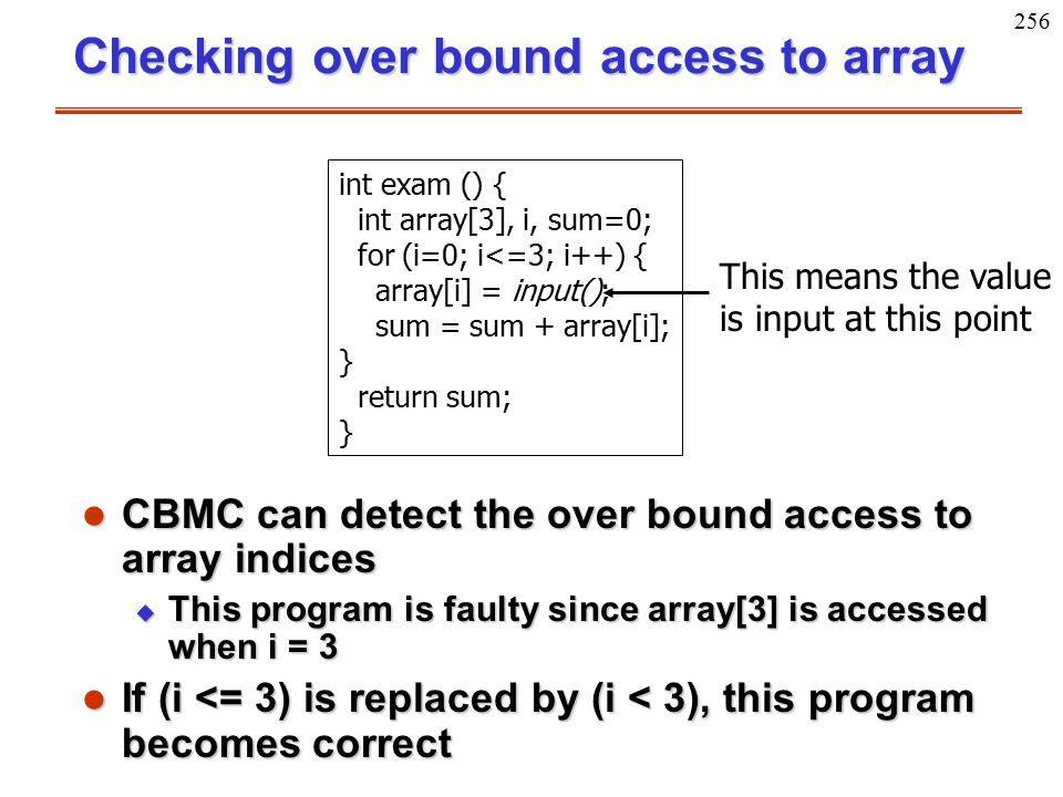 256 Checking over bound access to array l CBMC can detect the over bound access to array indices u This program is faulty since array[3] is accessed w