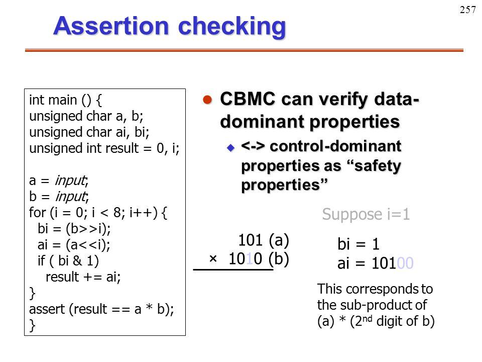 "257 Assertion checking l CBMC can verify data- dominant properties u control-dominant properties as ""safety properties"" int main () { unsigned char a,"