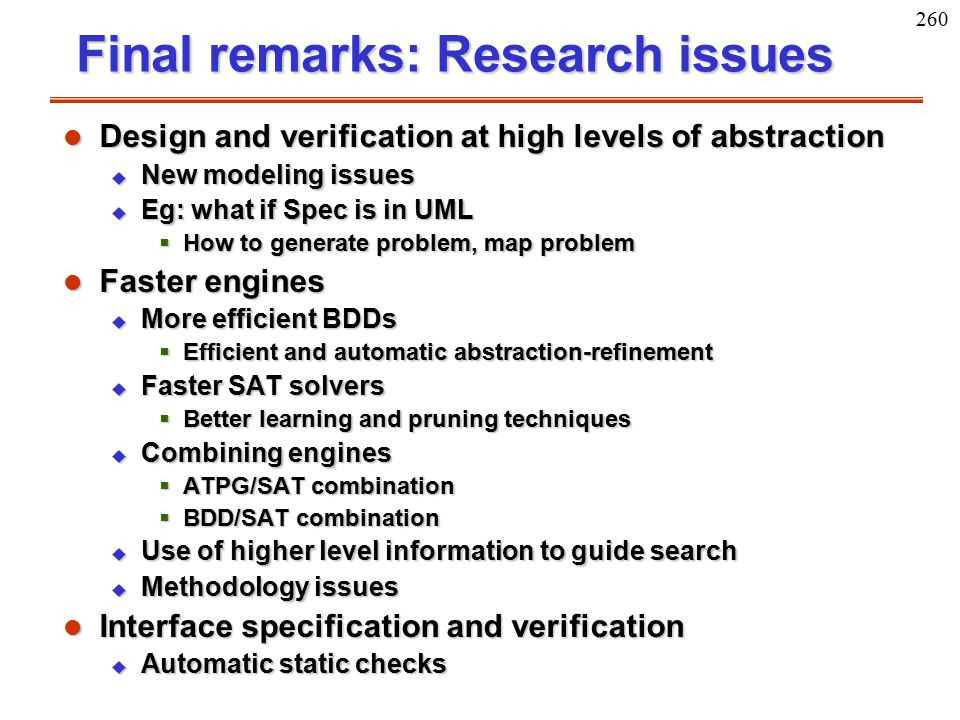 260 Final remarks: Research issues l Design and verification at high levels of abstraction u New modeling issues u Eg: what if Spec is in UML  How to