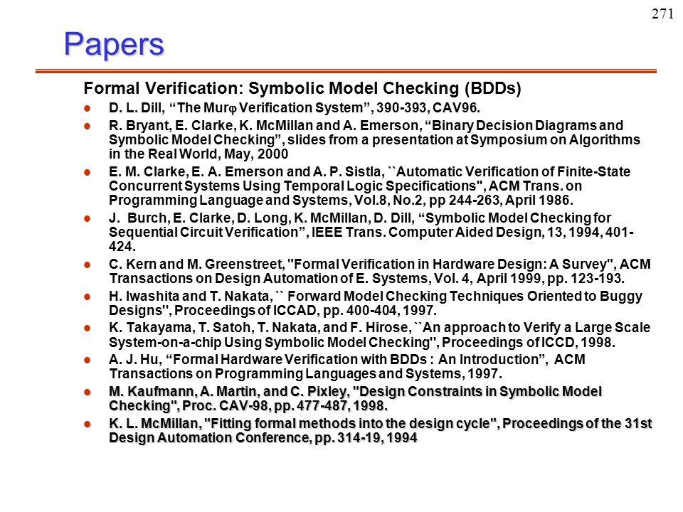"271Papers Formal Verification: Symbolic Model Checking (BDDs) l l D. L. Dill, ""The Mur  Verification System"", 390-393, CAV96. l l R. Bryant, E. Clark"