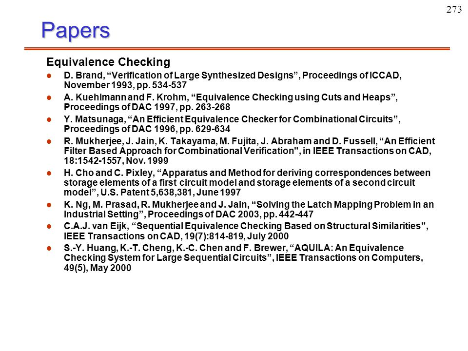 """273Papers Equivalence Checking l l D. Brand, """"Verification of Large Synthesized Designs"""", Proceedings of ICCAD, November 1993, pp. 534-537 l l A. Kueh"""