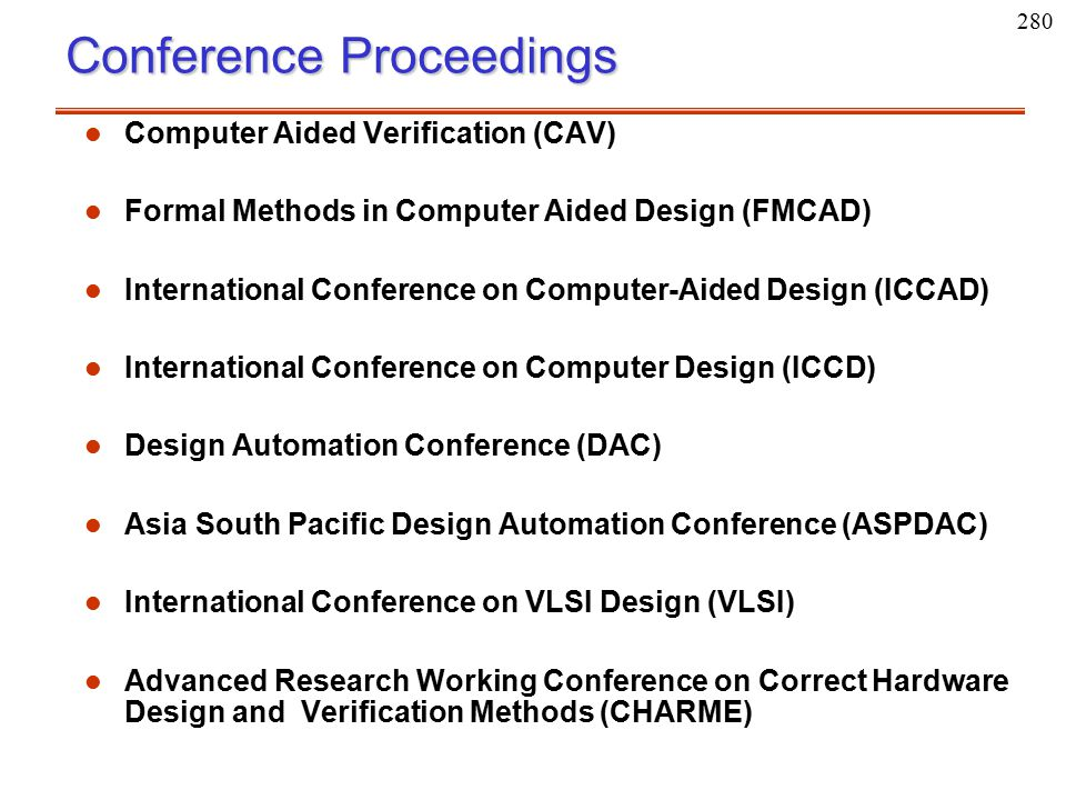 280 Conference Proceedings l l Computer Aided Verification (CAV) l l Formal Methods in Computer Aided Design (FMCAD) l l International Conference on C