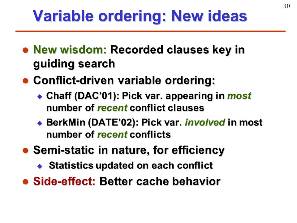 30 Variable ordering: New ideas l New wisdom: Recorded clauses key in guiding search l Conflict-driven variable ordering: u Chaff (DAC'01): Pick var.