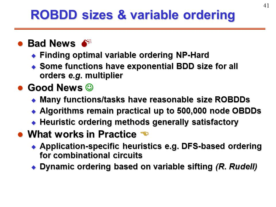 41 ROBDD sizes & variable ordering l Bad News  u Finding optimal variable ordering NP-Hard u Some functions have exponential BDD size for all orders