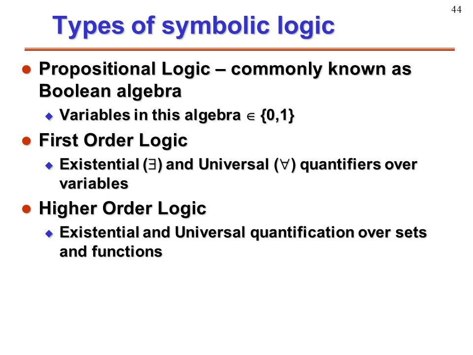 44 Types of symbolic logic l Propositional Logic – commonly known as Boolean algebra u Variables in this algebra  {0,1} l First Order Logic u Existen