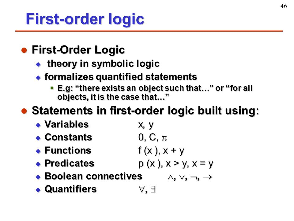 """46 First-order logic l First-Order Logic u theory in symbolic logic u formalizes quantified statements  E.g: """"there exists an object such that…"""" or """""""