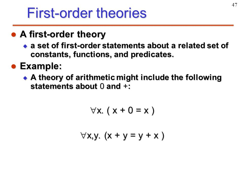 47 First-order theories l A first-order theory u a set of first-order statements about a related set of constants, functions, and predicates. l Exampl