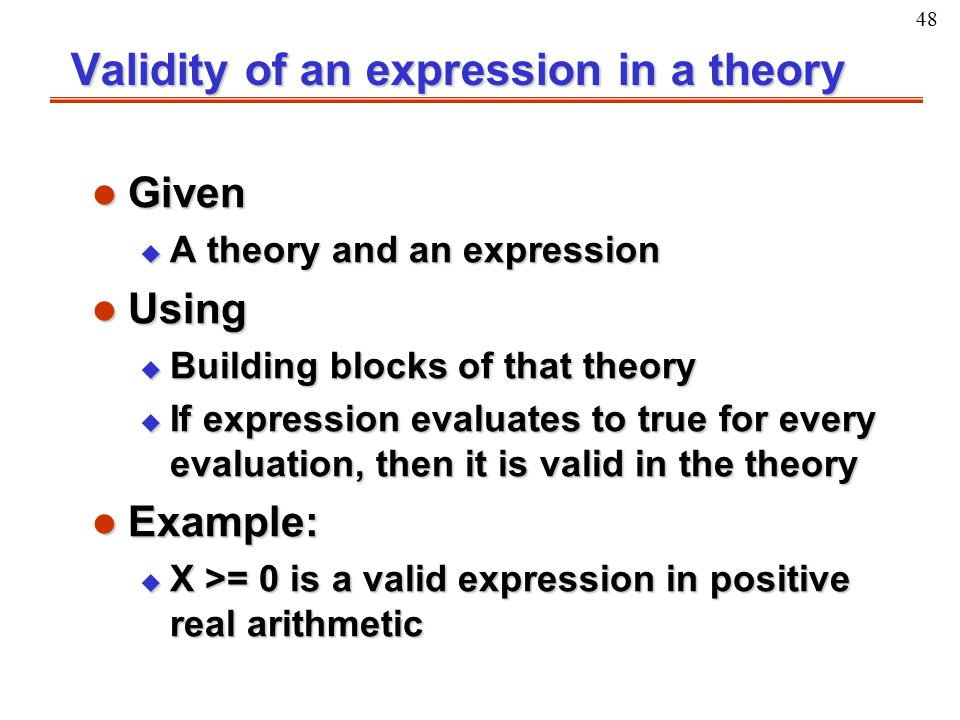 48 Validity of an expression in a theory l Given u A theory and an expression l Using u Building blocks of that theory u If expression evaluates to tr