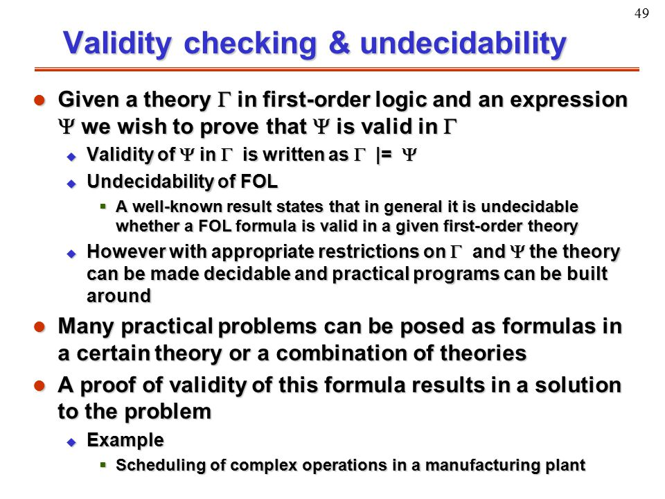 49 Validity checking & undecidability l Given a theory  in first-order logic and an expression  we wish to prove that  is valid in  u Validity of