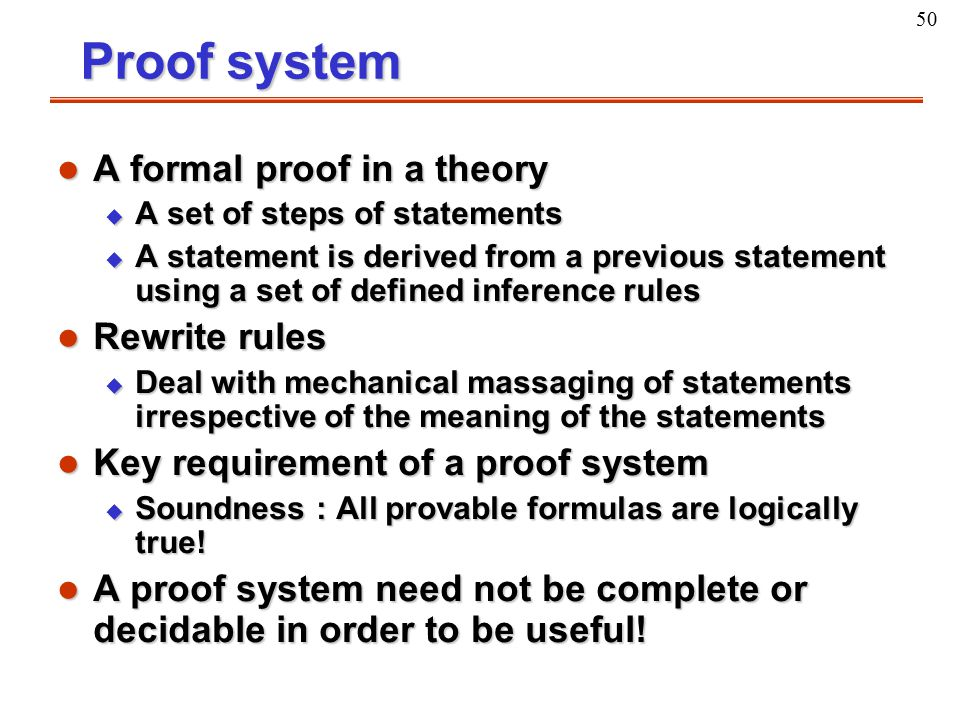 50 Proof system l A formal proof in a theory u A set of steps of statements u A statement is derived from a previous statement using a set of defined